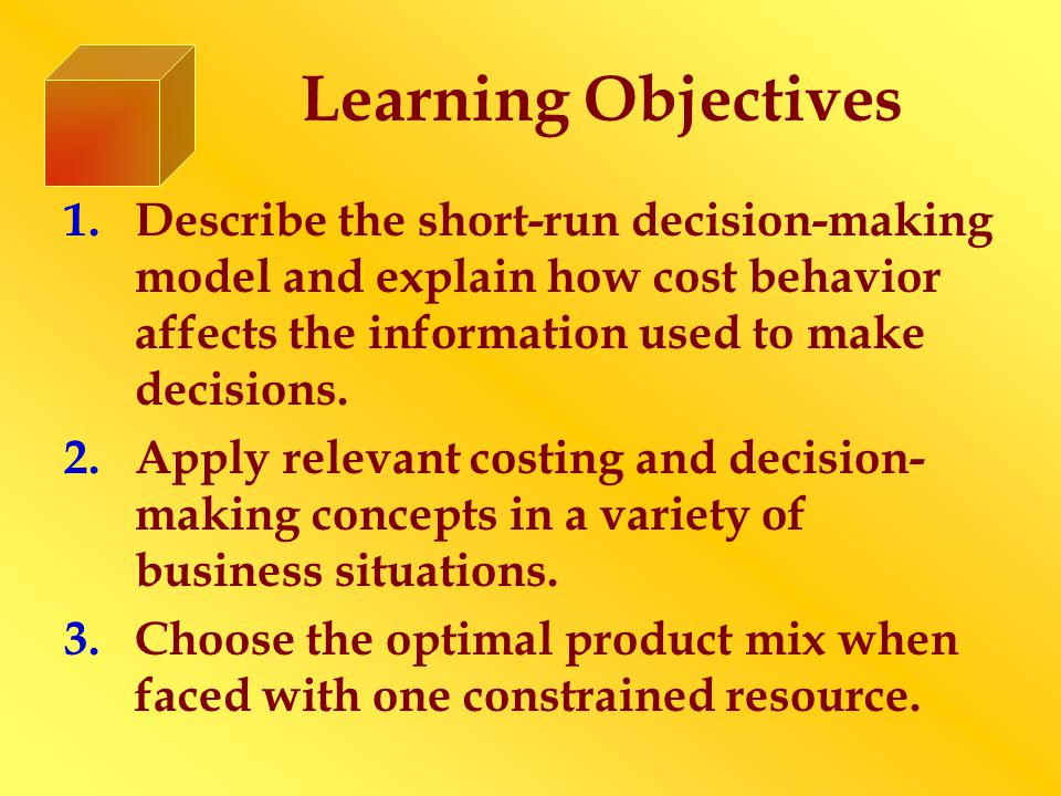 Learning Objectives 1.Describe the short-run decision-making model and explain how cost behavior affects the information used to make decisions.