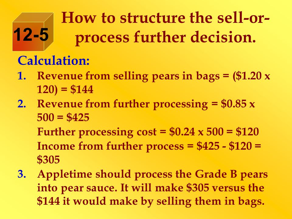 Calculation: 1.Revenue from selling pears in bags = ($1.20 x 120) = $144 2.Revenue from further processing = $0.85 x 500 = $425 Further processing cost = $0.24 x 500 = $120 Income from further process = $425 - $120 = $305 3.Appletime should process the Grade B pears into pear sauce.