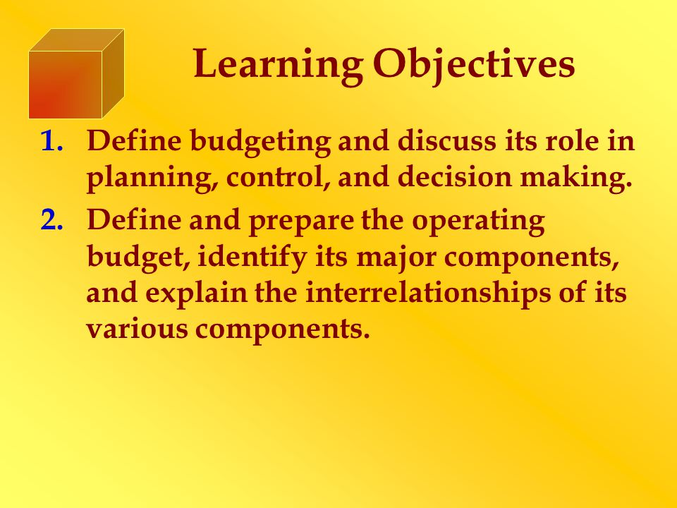 Learning Objectives 1.Define budgeting and discuss its role in planning, control, and decision making.