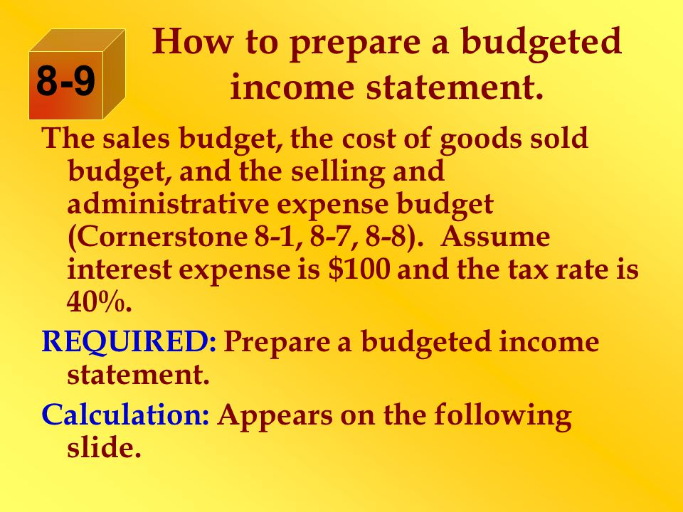The sales budget, the cost of goods sold budget, and the selling and administrative expense budget (Cornerstone 8-1, 8-7, 8-8).