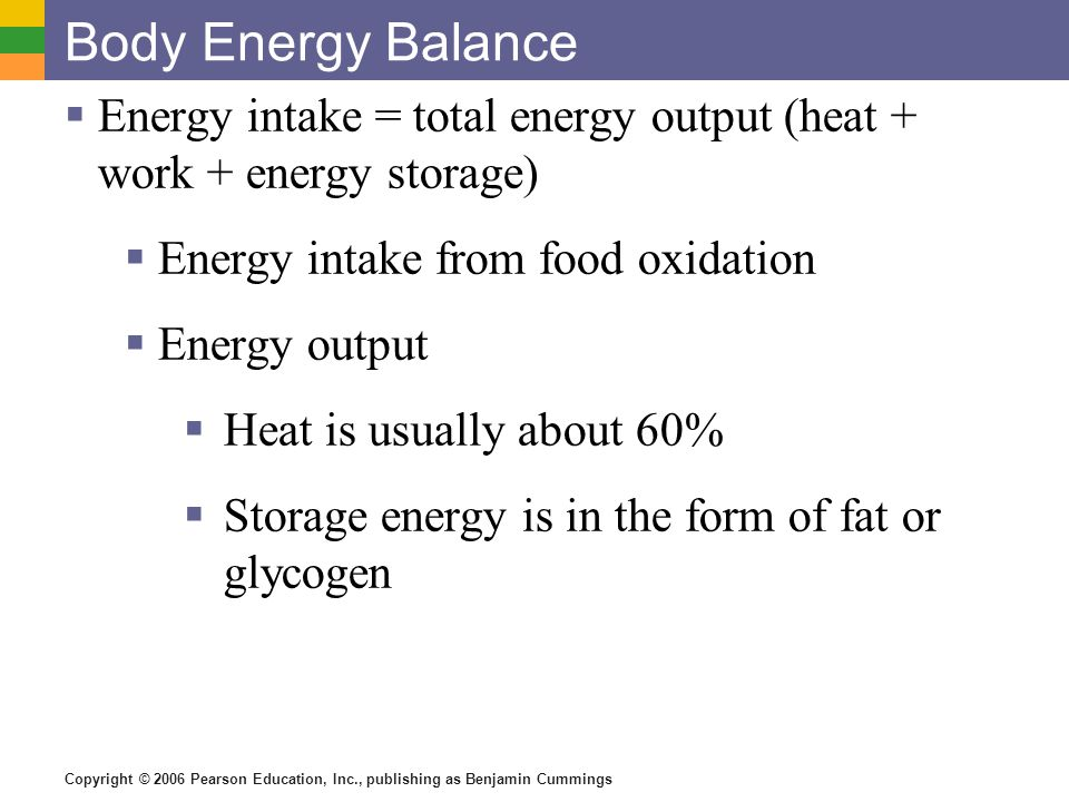 Copyright © 2006 Pearson Education, Inc., publishing as Benjamin Cummings Body Energy Balance  Energy intake = total energy output (heat + work + ene