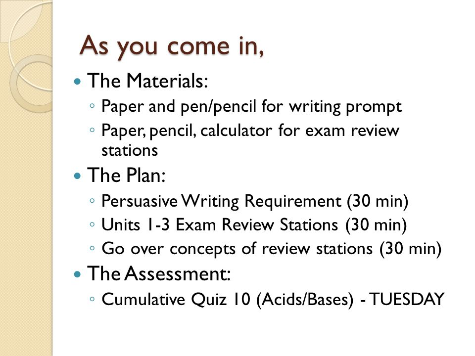 As you come in, The Materials: ◦ Paper and pen/pencil for writing prompt ◦ Paper, pencil, calculator for exam review stations The Plan: ◦ Persuasive W