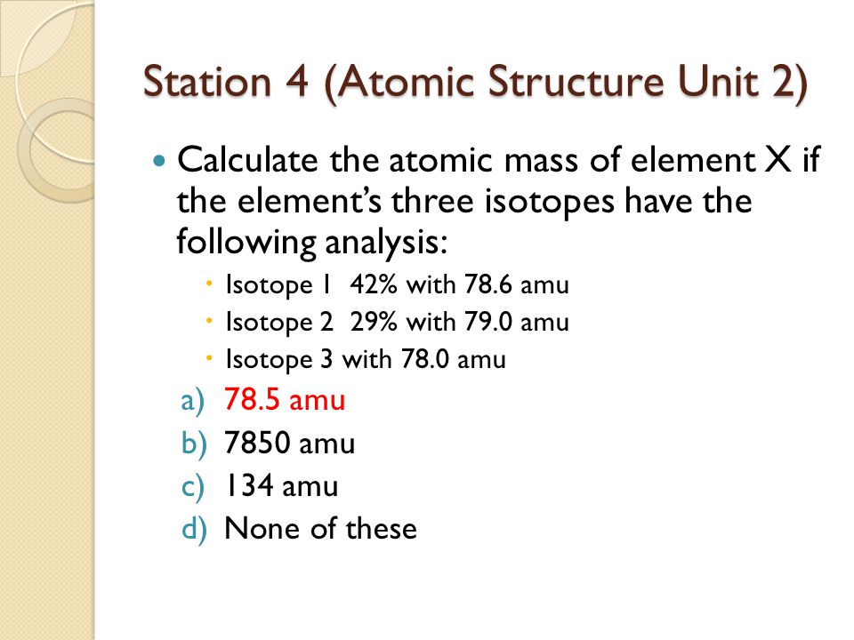 Station 4 (Atomic Structure Unit 2) Calculate the atomic mass of element X if the element's three isotopes have the following analysis:  Isotope 1 42