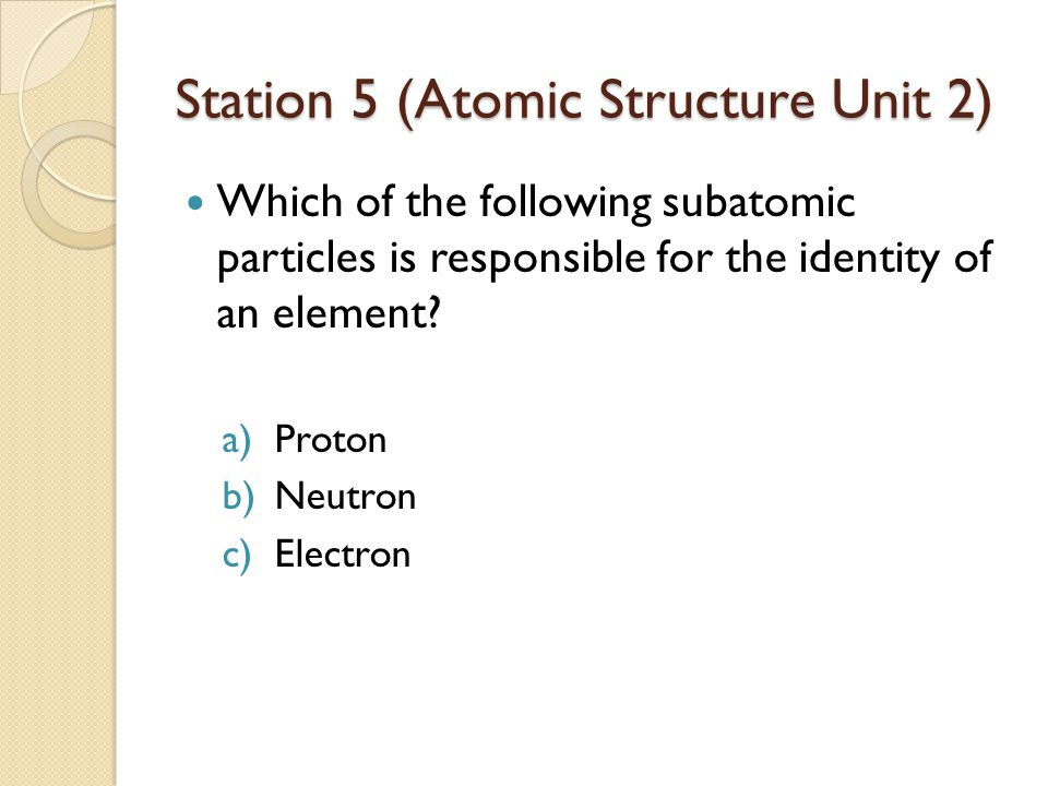 Station 5 (Atomic Structure Unit 2) Which of the following subatomic particles is responsible for the identity of an element? a)Proton b)Neutron c)Ele
