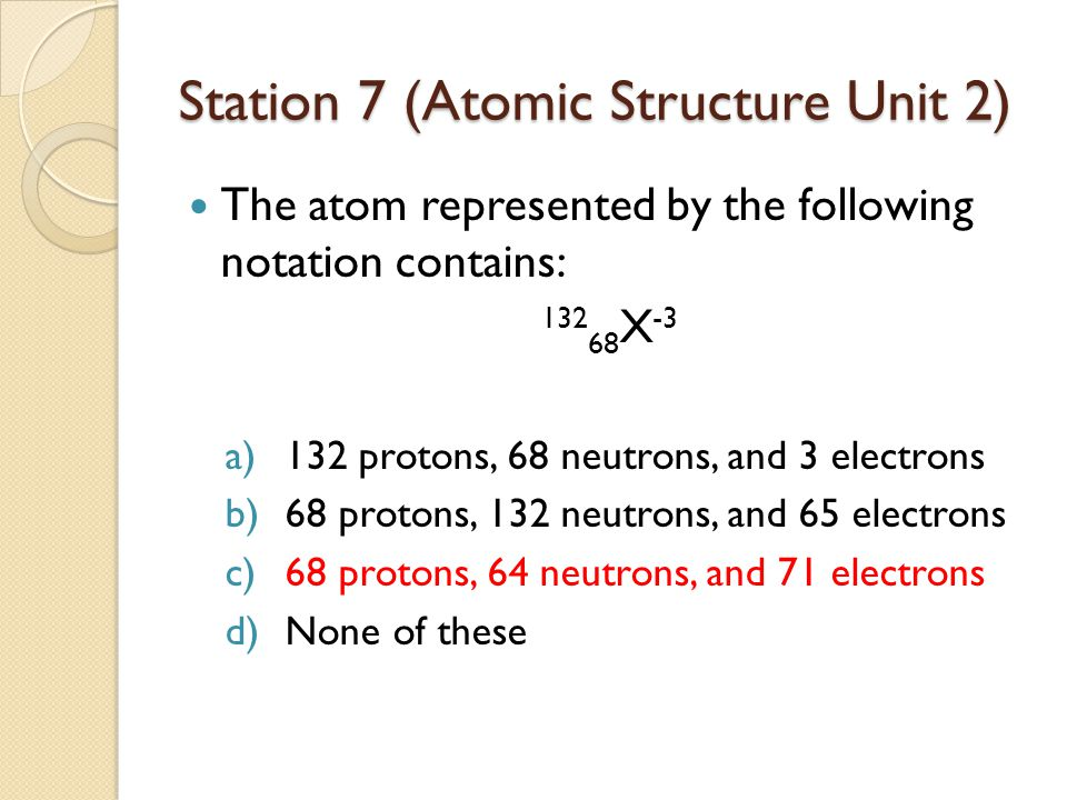 Station 7 (Atomic Structure Unit 2) The atom represented by the following notation contains: 132 68 X -3 a)132 protons, 68 neutrons, and 3 electrons b