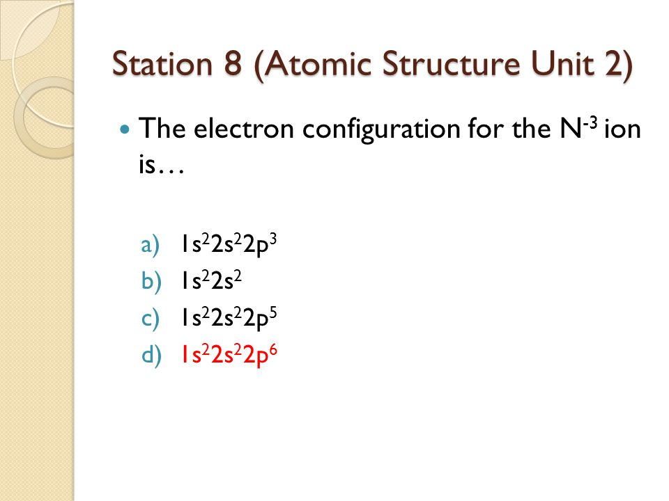 Station 8 (Atomic Structure Unit 2) The electron configuration for the N -3 ion is… a)1s 2 2s 2 2p 3 b)1s 2 2s 2 c)1s 2 2s 2 2p 5 d)1s 2 2s 2 2p 6
