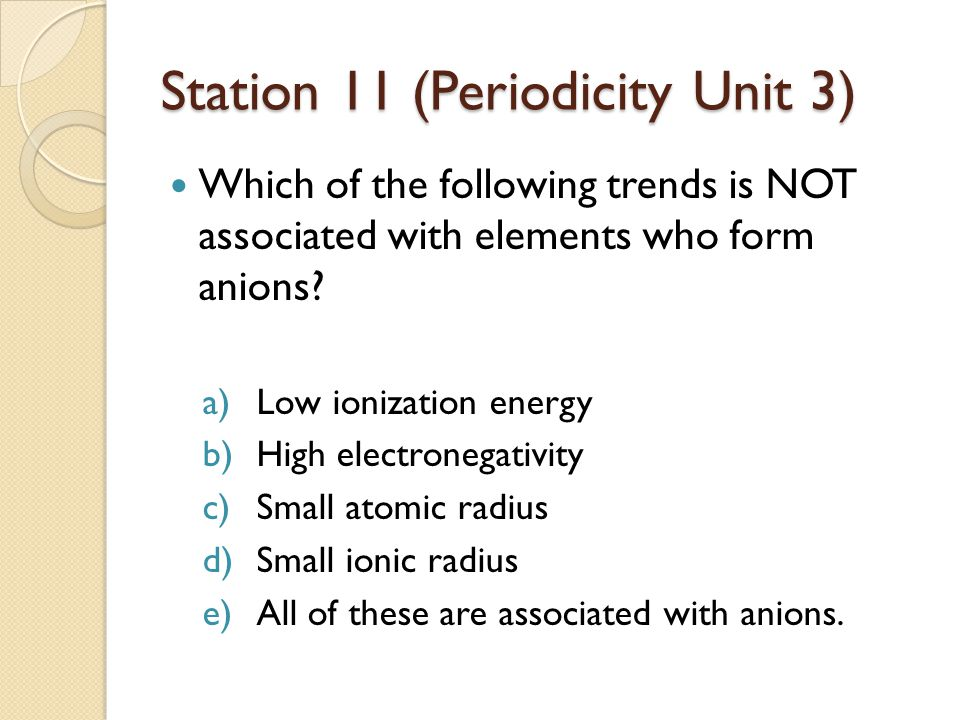 Station 11 (Periodicity Unit 3) Which of the following trends is NOT associated with elements who form anions? a)Low ionization energy b)High electron