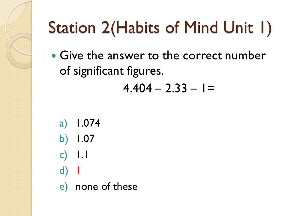 Station 2(Habits of Mind Unit 1) Give the answer to the correct number of significant figures. 4.404 – 2.33 – 1= a)1.074 b)1.07 c)1.1 d)1 e)none of th