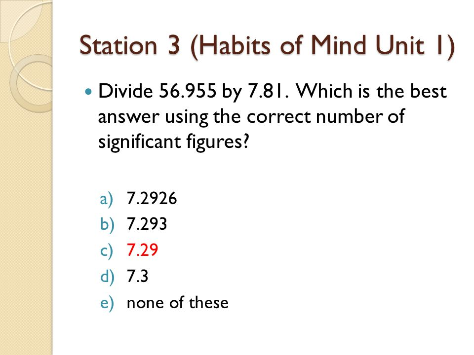 Station 3 (Habits of Mind Unit 1) Divide 56.955 by 7.81. Which is the best answer using the correct number of significant figures? a)7.2926 b)7.293 c)