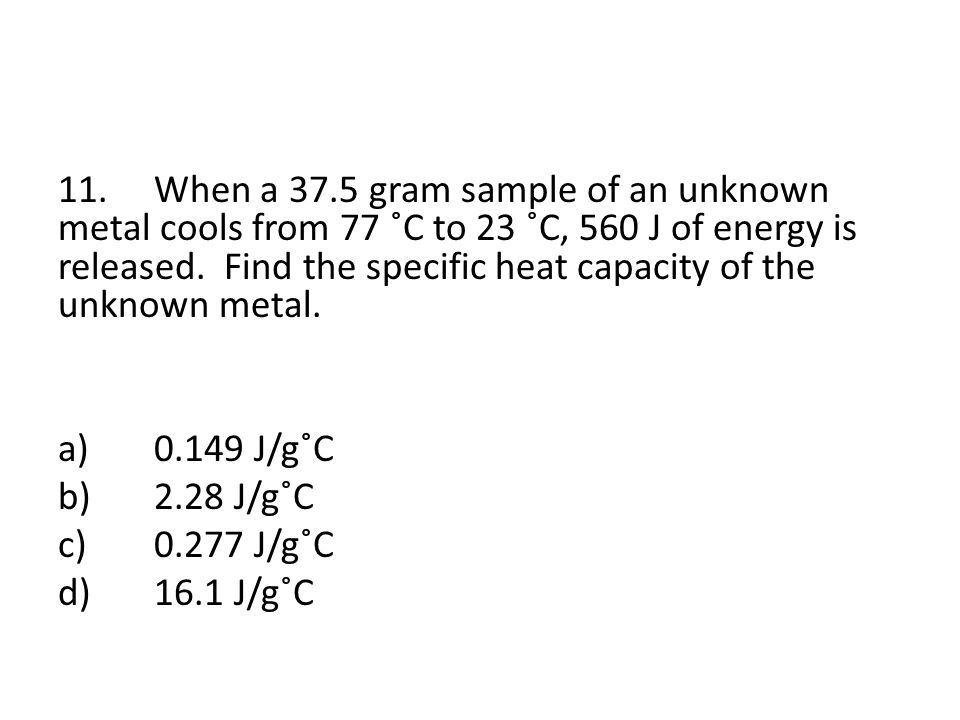 11.When a 37.5 gram sample of an unknown metal cools from 77 ˚C to 23 ˚C, 560 J of energy is released.