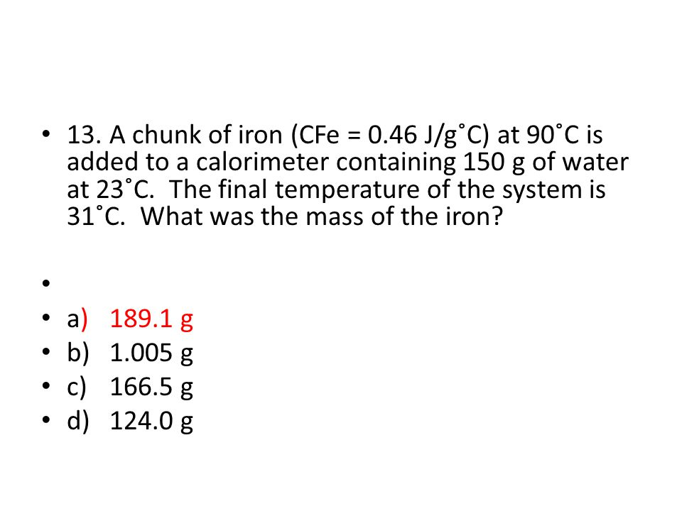 13.A chunk of iron (CFe = 0.46 J/g˚C) at 90˚C is added to a calorimeter containing 150 g of water at 23˚C.