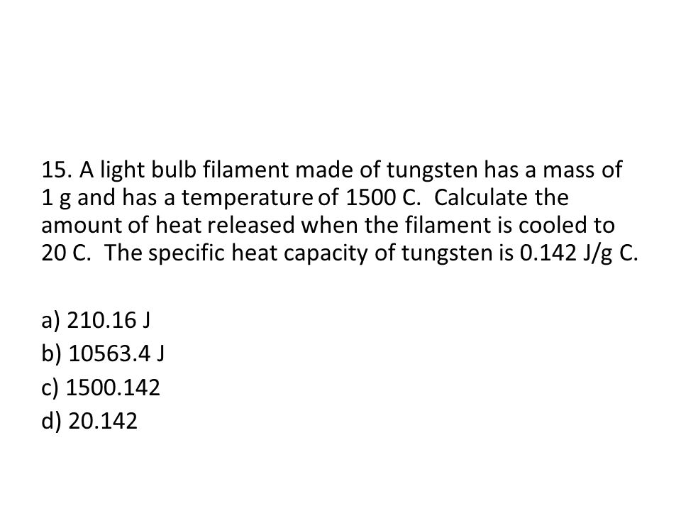 15. A light bulb filament made of tungsten has a mass of 1 g and has a temperature of 1500 C.