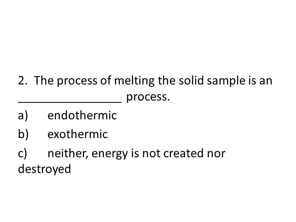 2.The process of melting the solid sample is an ________________ process.
