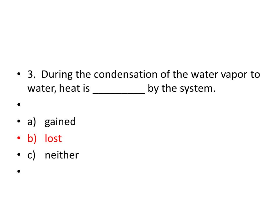 3. During the condensation of the water vapor to water, heat is _________ by the system.