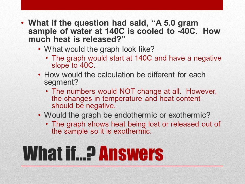 """What if…? Answers What if the question had said, """"A 5.0 gram sample of water at 140C is cooled to -40C. How much heat is released?"""" What would the gra"""
