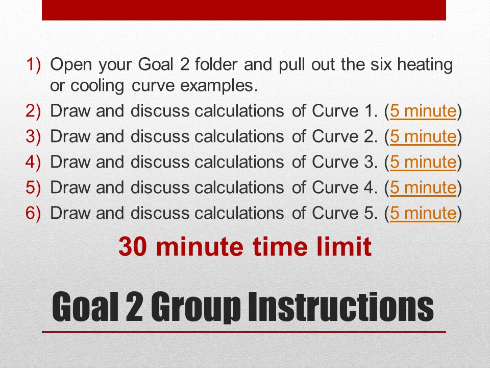 Goal 2 Group Instructions 1)Open your Goal 2 folder and pull out the six heating or cooling curve examples. 2)Draw and discuss calculations of Curve 1