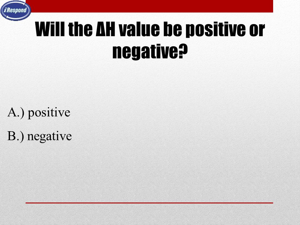 Will the ΔH value be positive or negative? A.) positive B.) negative