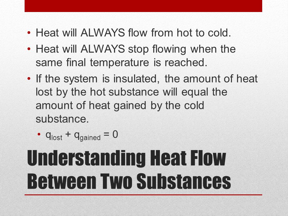 Understanding Heat Flow Between Two Substances Heat will ALWAYS flow from hot to cold. Heat will ALWAYS stop flowing when the same final temperature i