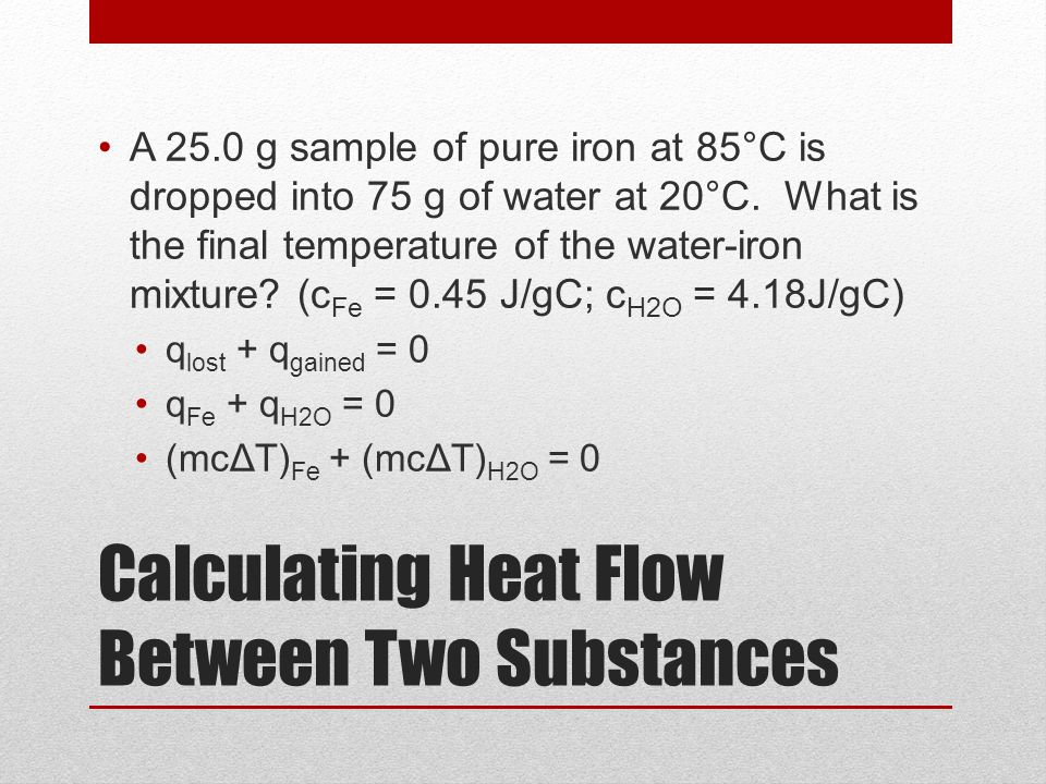 Calculating Heat Flow Between Two Substances A 25.0 g sample of pure iron at 85°C is dropped into 75 g of water at 20°C. What is the final temperature