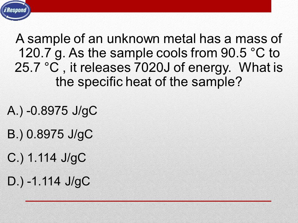 A sample of an unknown metal has a mass of 120.7 g. As the sample cools from 90.5 °C to 25.7 °C, it releases 7020J of energy. What is the specific hea
