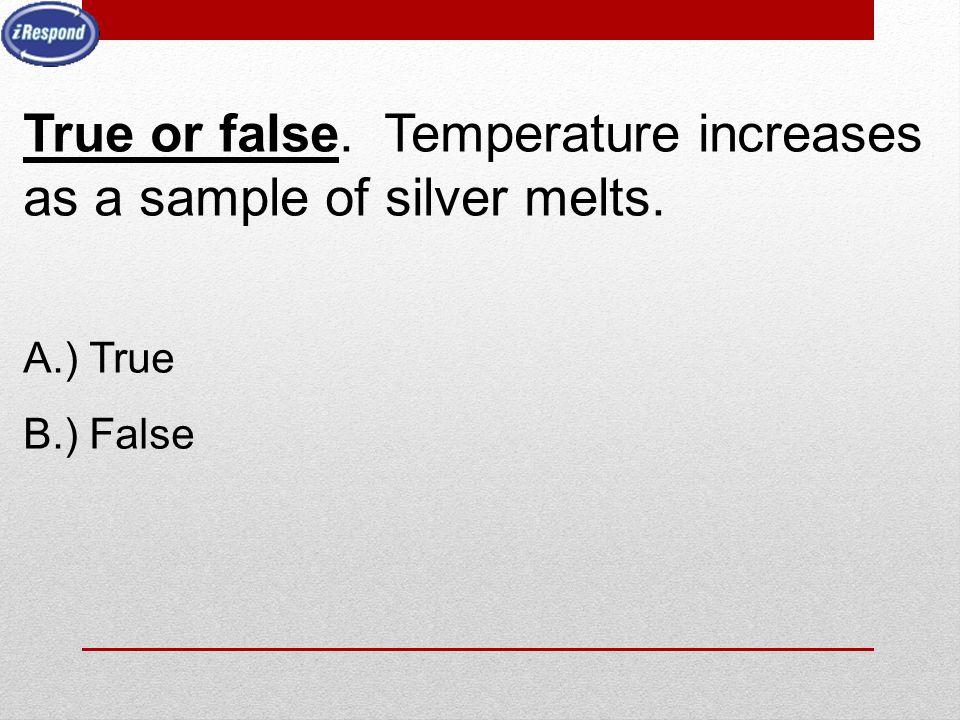 True or false. Temperature increases as a sample of silver melts. A.) True B.) False
