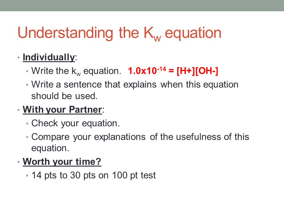 Understanding the K w equation Individually: Write the k w equation.