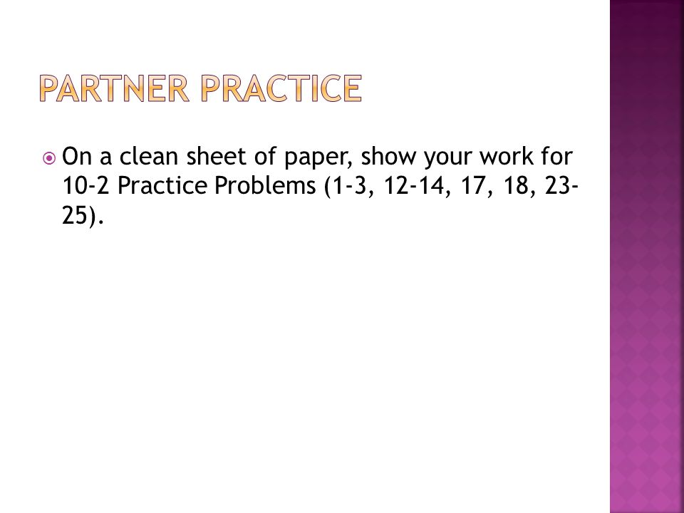  On a clean sheet of paper, show your work for 10-2 Practice Problems (1-3, 12-14, 17, 18, 23- 25).
