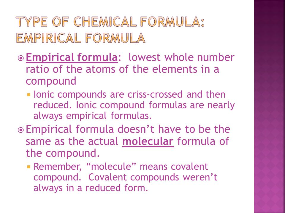  Empirical formula: lowest whole number ratio of the atoms of the elements in a compound  Ionic compounds are criss-crossed and then reduced.