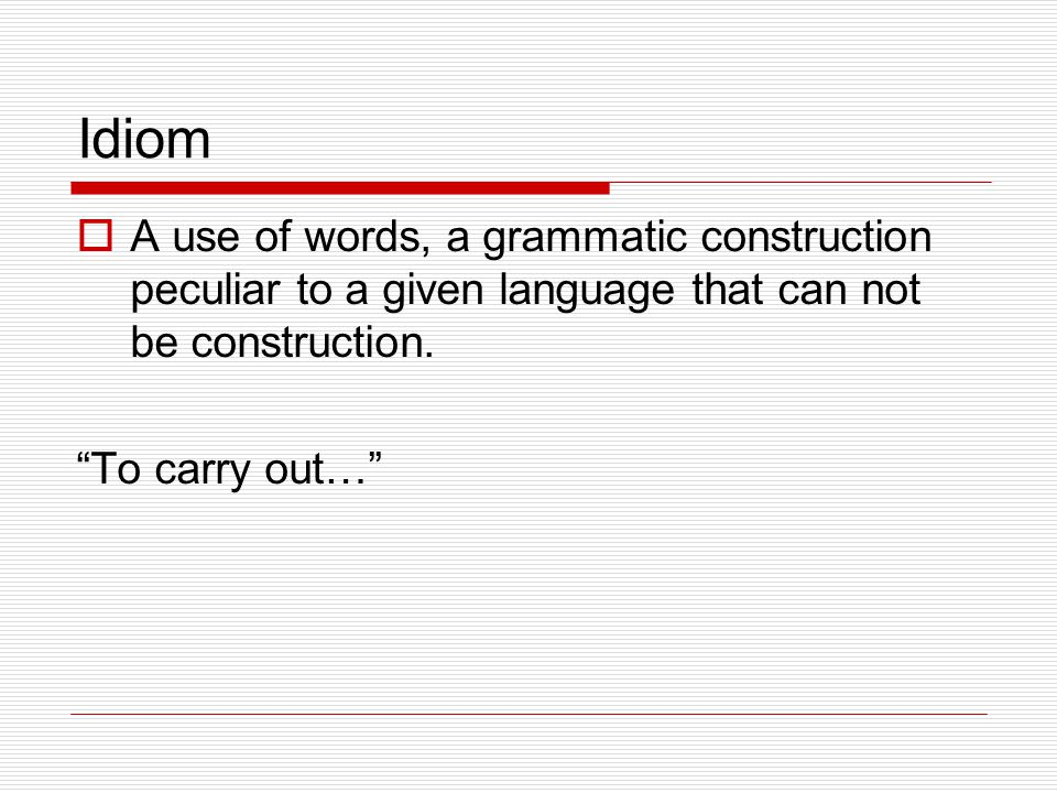 Idiom  A use of words, a grammatic construction peculiar to a given language that can not be construction.