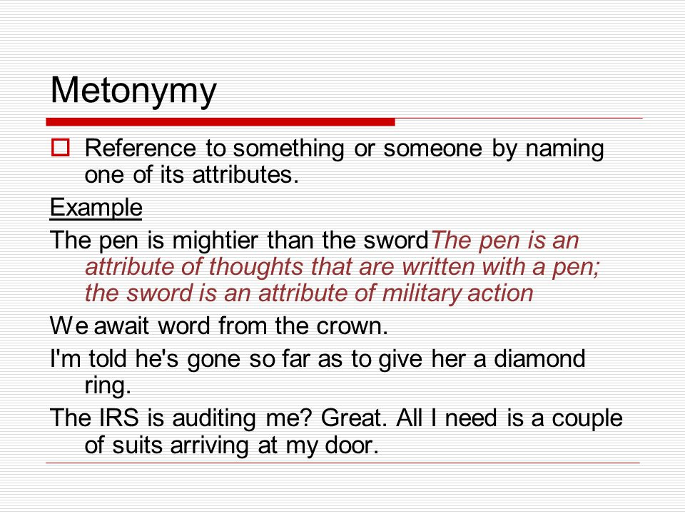 Metonymy  Reference to something or someone by naming one of its attributes.