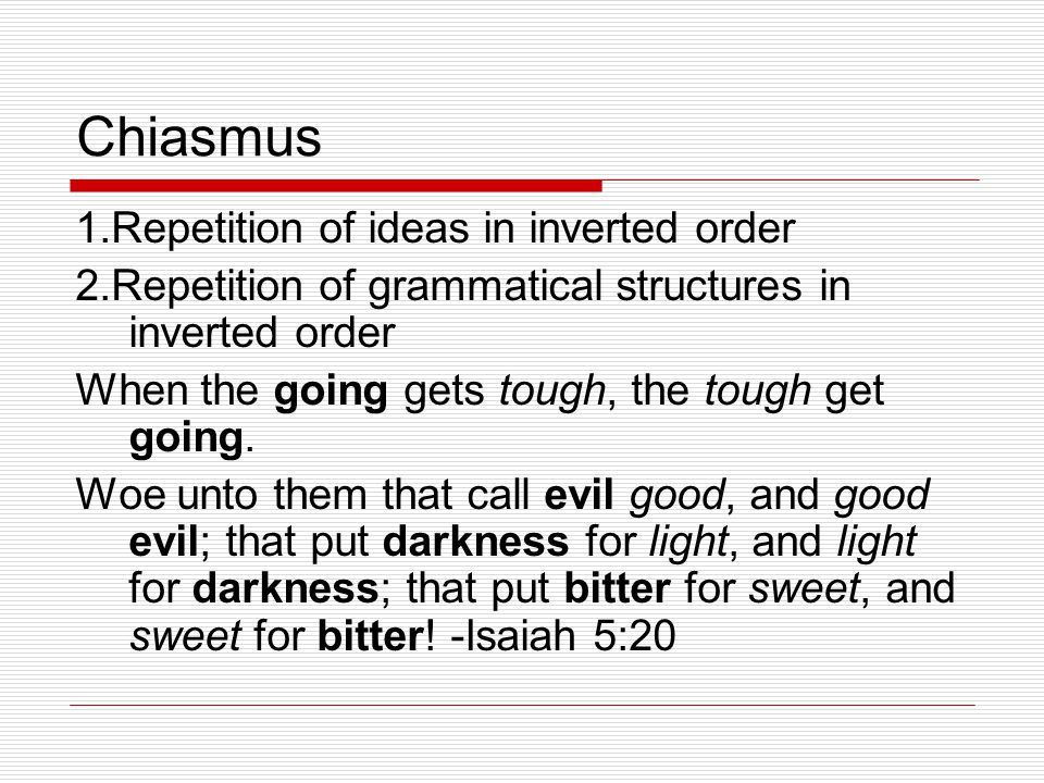 Chiasmus 1.Repetition of ideas in inverted order 2.Repetition of grammatical structures in inverted order When the going gets tough, the tough get going.
