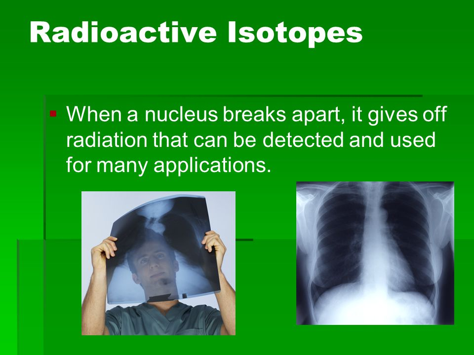 Radioactive Isotopes   When a nucleus breaks apart, it gives off radiation that can be detected and used for many applications.