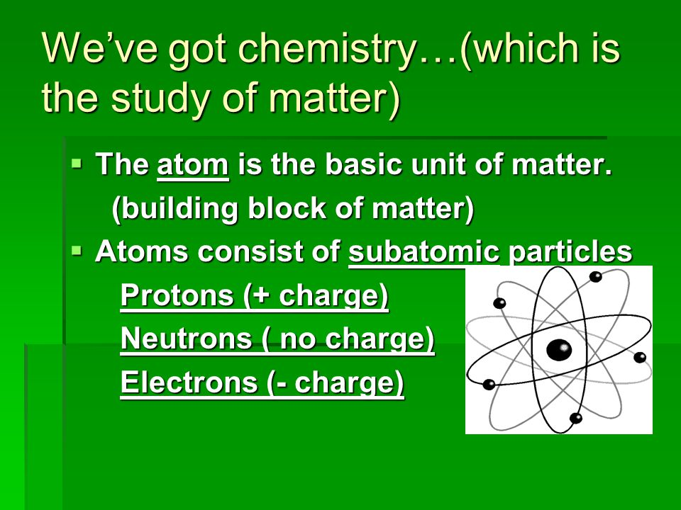 We've got chemistry…(which is the study of matter)  The atom is the basic unit of matter. (building block of matter) (building block of matter)  Ato