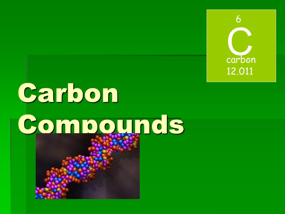 Carbon Compounds C 6 carbon 12.011