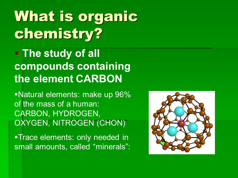 What is organic chemistry?  The study of all compounds containing the element CARBON  Natural elements: make up 96% of the mass of a human: CARBON,