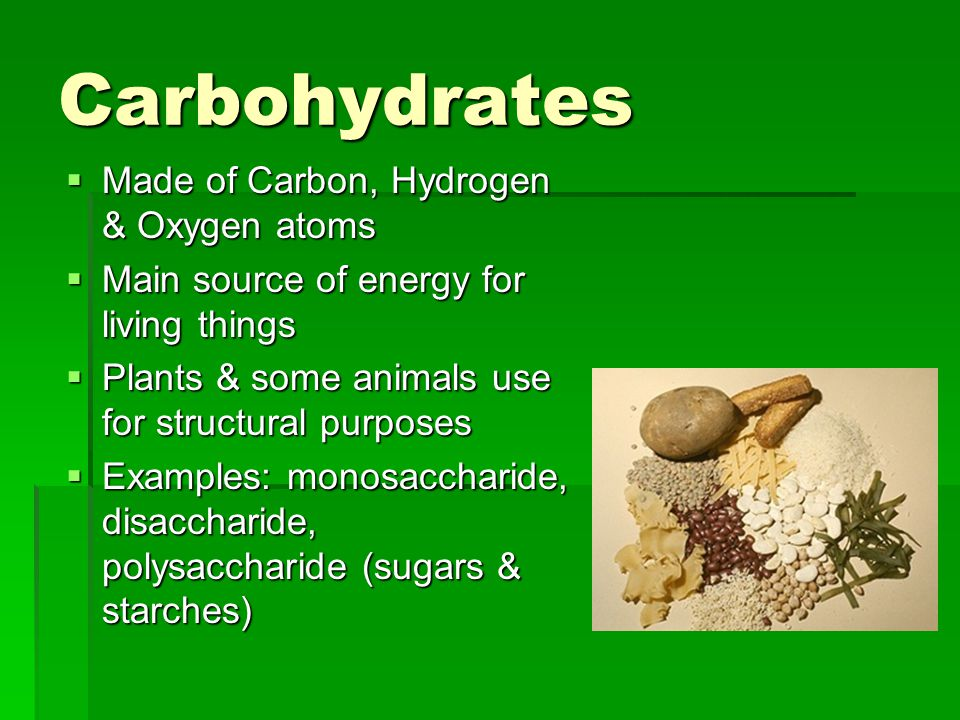 Carbohydrates  Made of Carbon, Hydrogen & Oxygen atoms  Main source of energy for living things  Plants & some animals use for structural purposes