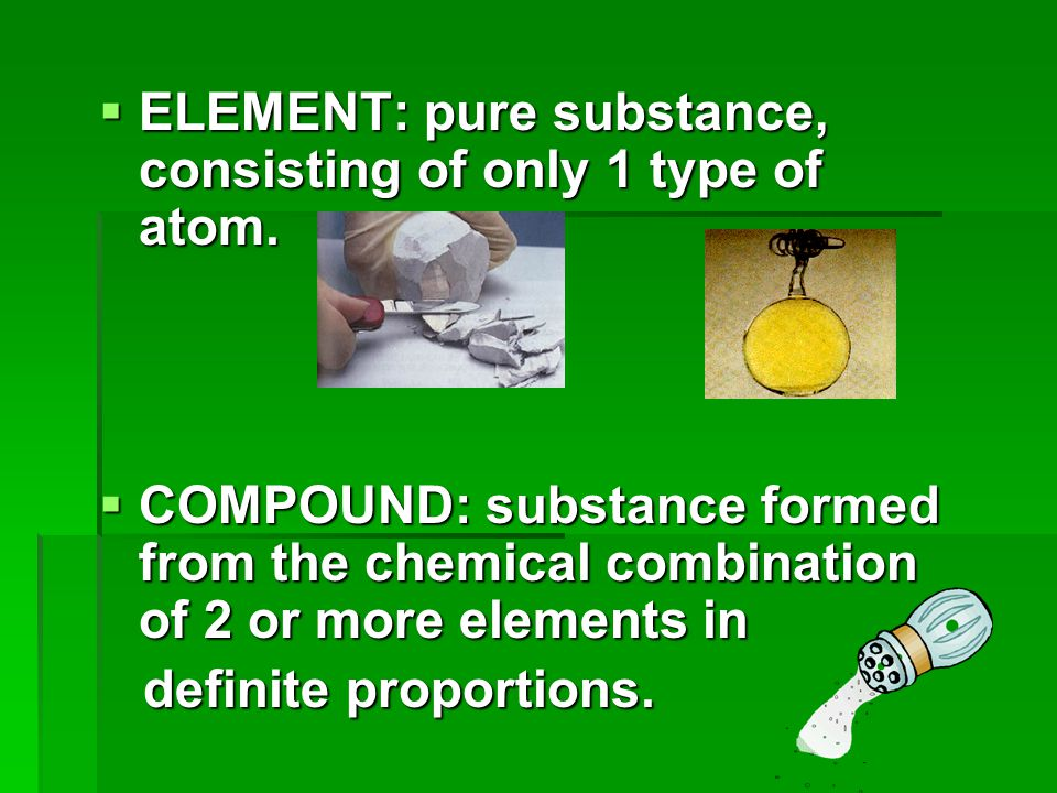  ELEMENT: pure substance, consisting of only 1 type of atom.  COMPOUND: substance formed from the chemical combination of 2 or more elements in defi