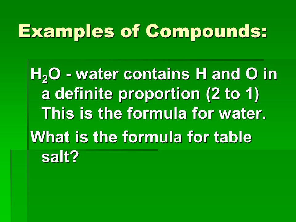 H 2 O - water contains H and O in a definite proportion (2 to 1) This is the formula for water. What is the formula for table salt? Examples of Compou
