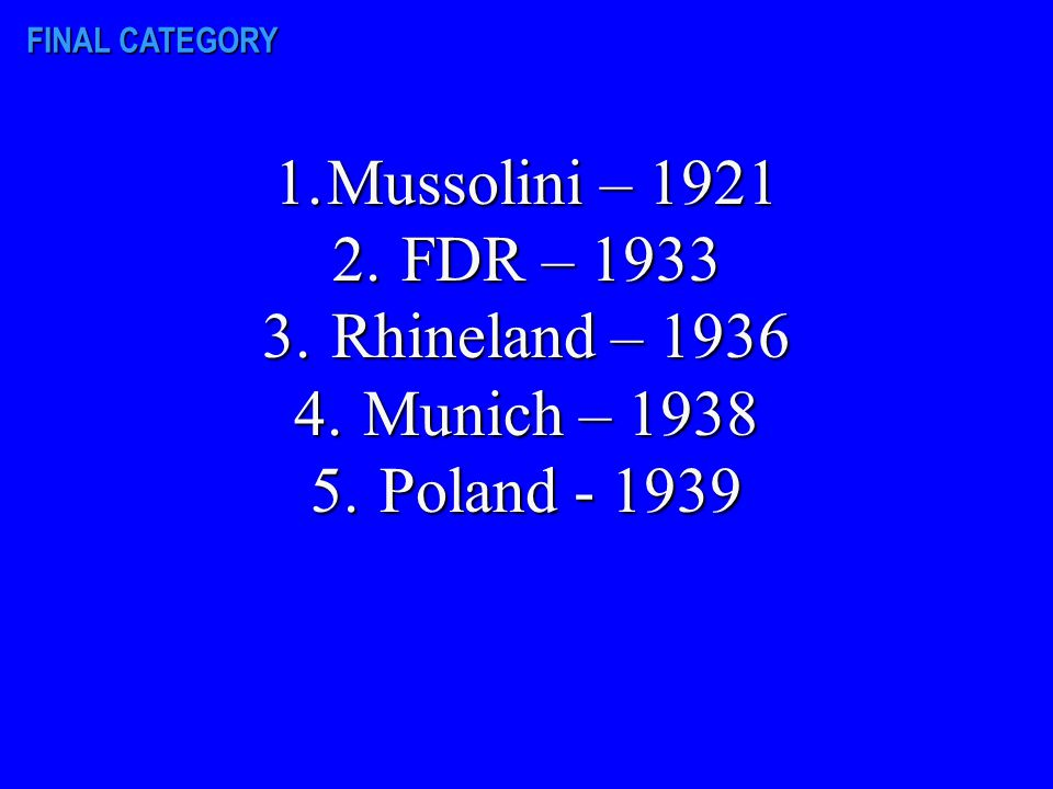 FINAL CATEGORY On your paper, list the following events in chronological order: FDR becomes PresidentFDR becomes President Rhineland reoccupied by HitlerRhineland reoccupied by Hitler Munich conference heldMunich conference held Mussolini becomes Italian dictatorMussolini becomes Italian dictator Poland invaded by GermanyPoland invaded by Germany