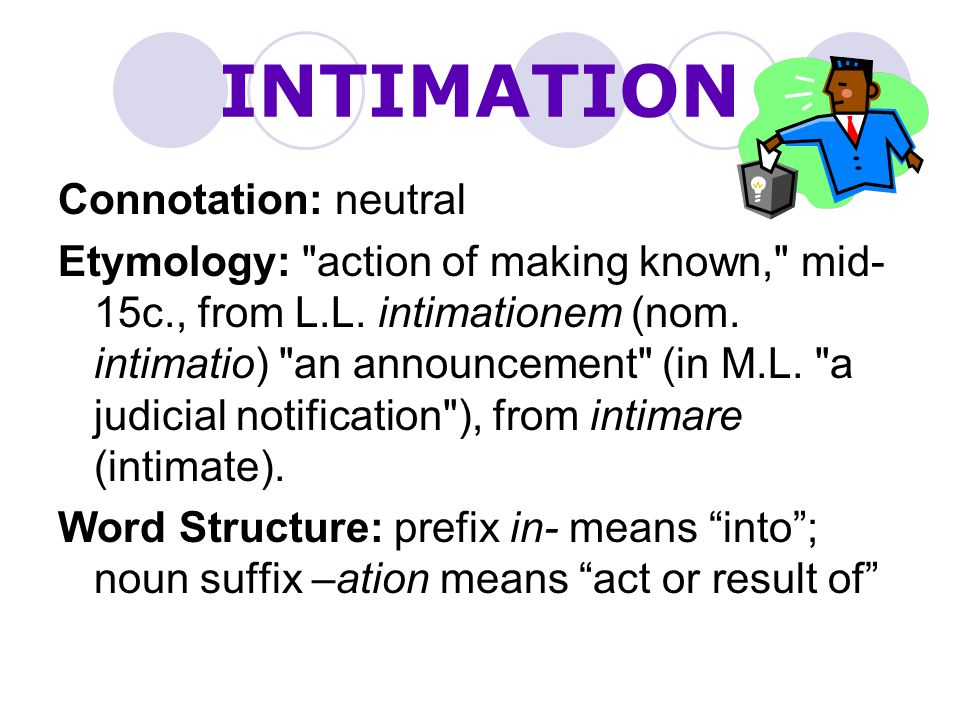 INTIMATION Connotation: neutral Etymology: action of making known, mid- 15c., from L.L.