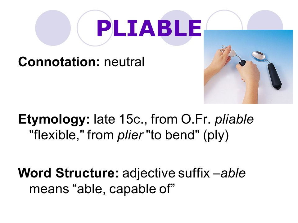 PLIABLE Connotation: neutral Etymology: late 15c., from O.Fr.