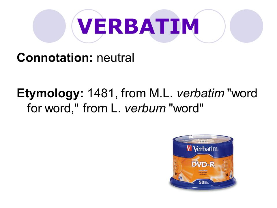 VERBATIM Connotation: neutral Etymology: 1481, from M.L.