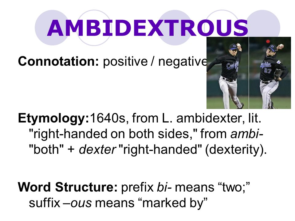 AMBIDEXTROUS Connotation: positive / negative Etymology:1640s, from L.