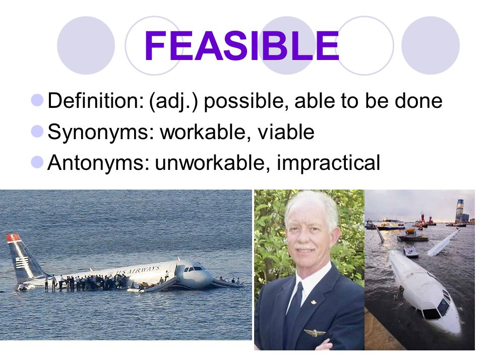 FEASIBLE Definition: (adj.) possible, able to be done Synonyms: workable, viable Antonyms: unworkable, impractical
