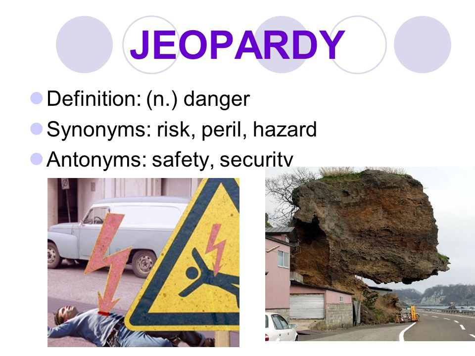JEOPARDY Definition: (n.) danger Synonyms: risk, peril, hazard Antonyms: safety, security