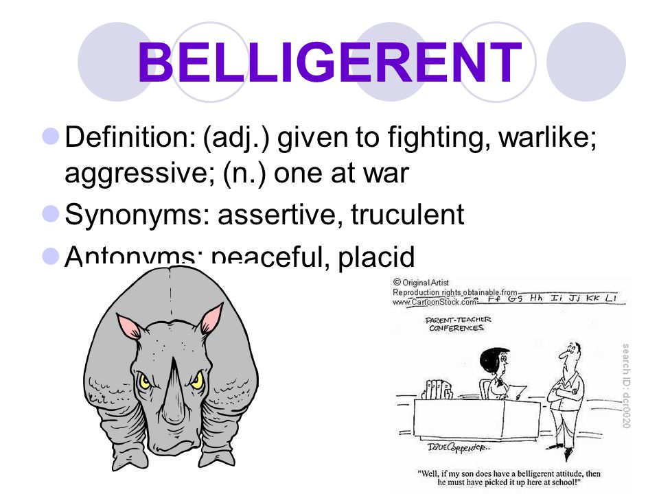 BELLIGERENT Definition: (adj.) given to fighting, warlike; aggressive; (n.) one at war Synonyms: assertive, truculent Antonyms: peaceful, placid