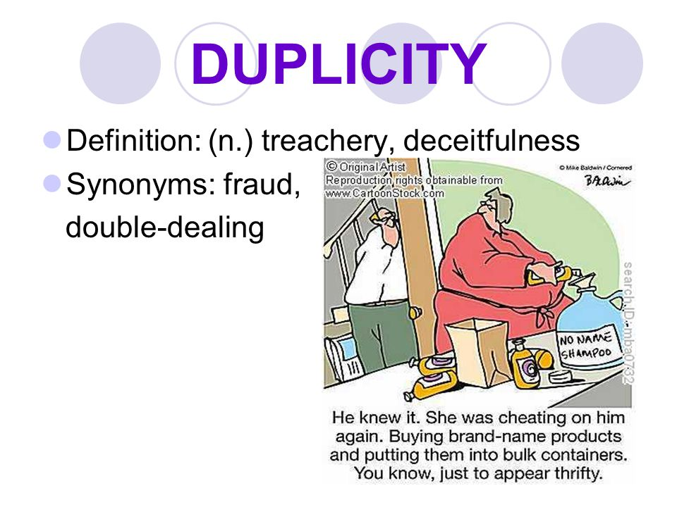 DUPLICITY Definition: (n.) treachery, deceitfulness Synonyms: fraud, double-dealing