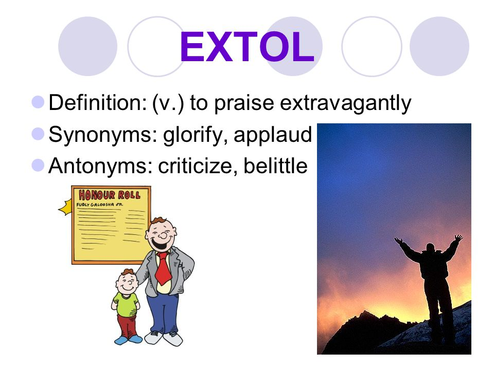 EXTOL Definition: (v.) to praise extravagantly Synonyms: glorify, applaud Antonyms: criticize, belittle