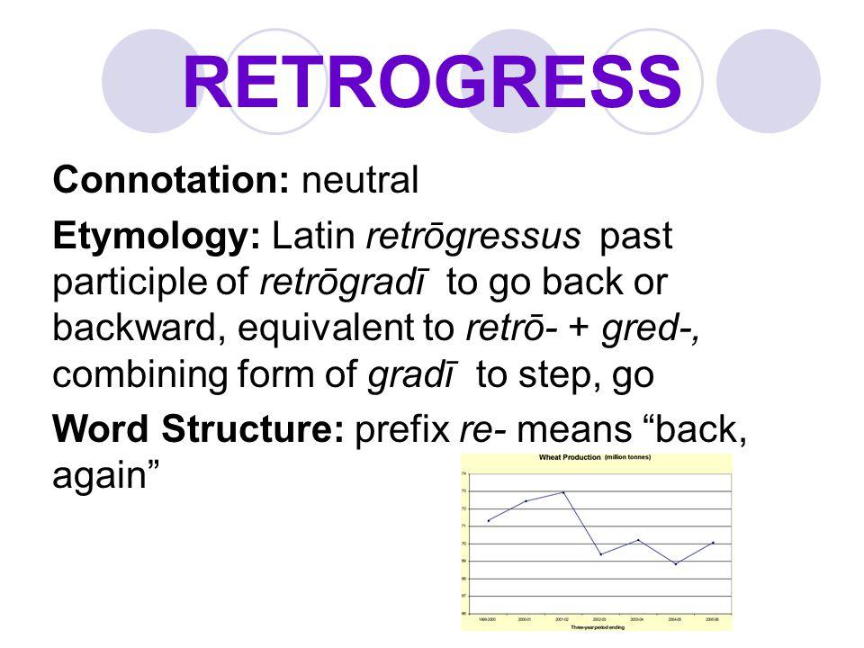 RETROGRESS Connotation: neutral Etymology: Latin retrōgressus past participle of retrōgradī to go back or backward, equivalent to retrō- + gred-, comb