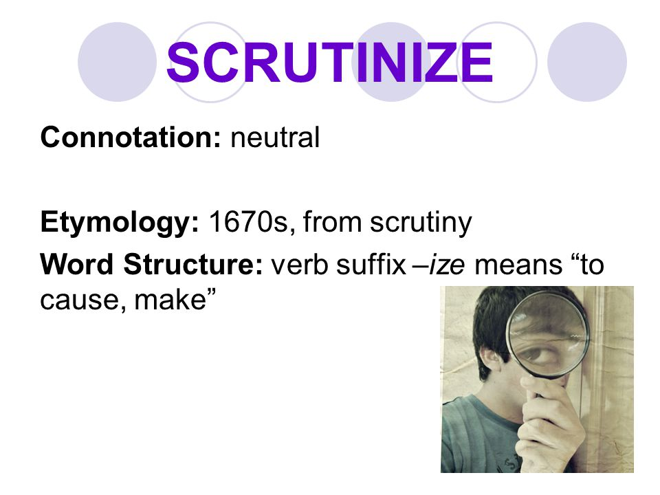 """SCRUTINIZE Connotation: neutral Etymology: 1670s, from scrutiny Word Structure: verb suffix –ize means """"to cause, make"""""""